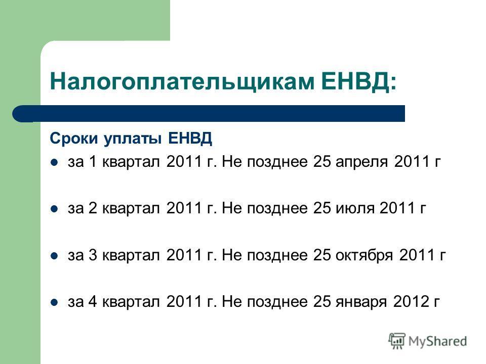 Налогоплательщикам ЕНВД: Сроки уплаты ЕНВД за 1 квартал 2011 г. Не позднее 25 апреля 2011 г за 2 квартал 2011 г. Не позднее 25 июля 2011 г за 3 квартал 2011 г. Не позднее 25 октября 2011 г за 4 квартал 2011 г. Не позднее 25 января 2012 г
