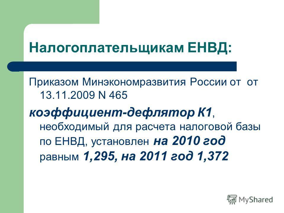 Налогоплательщикам ЕНВД: Приказом Минэкономразвития России от от 13.11.2009 N 465 коэффициент-дефлятор К1, необходимый для расчета налоговой базы по ЕНВД, установлен на 2010 год равным 1,295, на 2011 год 1,372