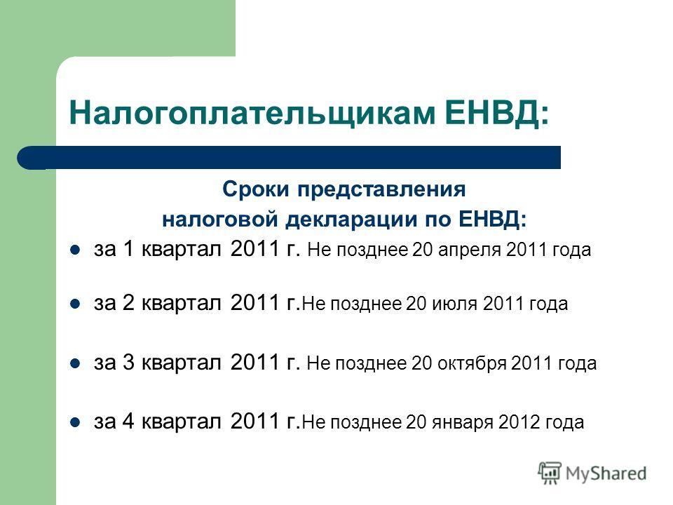 Налогоплательщикам ЕНВД: Сроки представления налоговой декларации по ЕНВД: за 1 квартал 2011 г. Не позднее 20 апреля 2011 года за 2 квартал 2011 г. Не позднее 20 июля 2011 года за 3 квартал 2011 г. Не позднее 20 октября 2011 года за 4 квартал 2011 г.