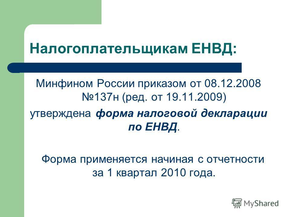 Налогоплательщикам ЕНВД: Минфином России приказом от 08.12.2008 137н (ред. от 19.11.2009) утверждена форма налоговой декларации по ЕНВД. Форма применяется начиная с отчетности за 1 квартал 2010 года.
