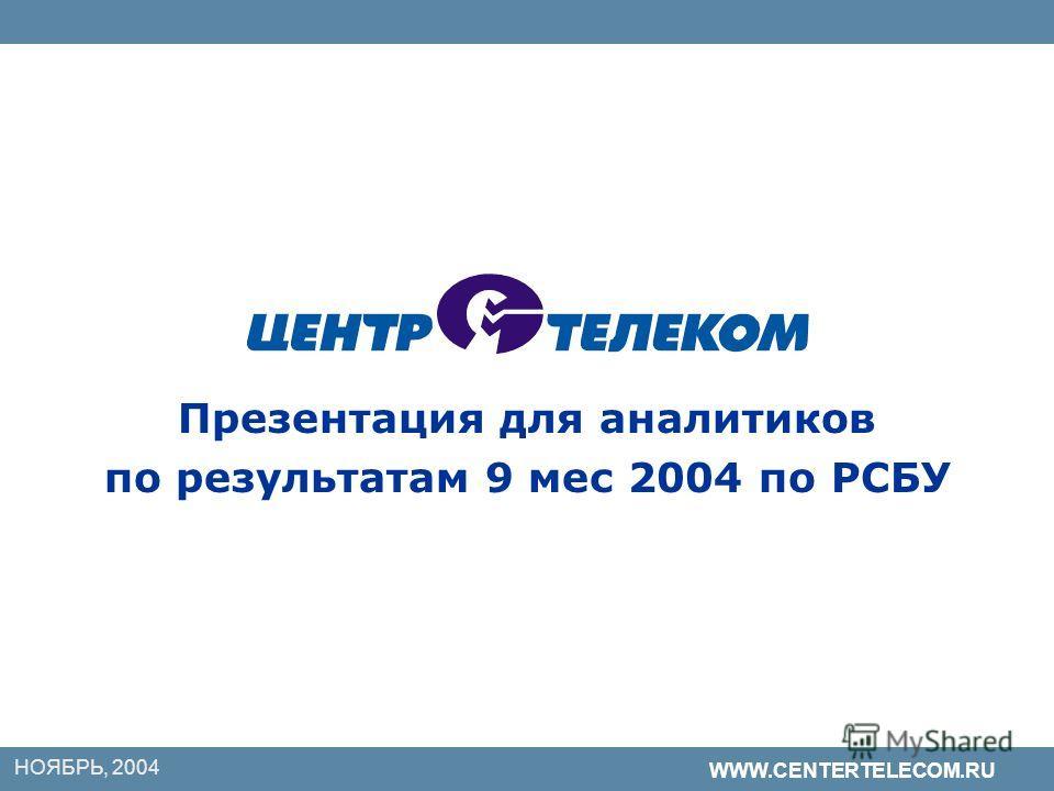 НОЯБРЬ, 2004 WWW.CENTERTELECOM.RU Презентация для аналитиков по результатам 9 мес 2004 по РСБУ
