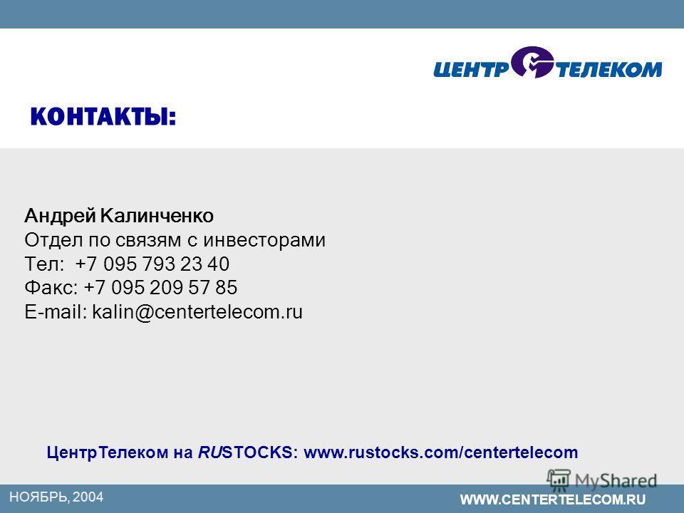 WWW.CENTERTELECOM.RU НОЯБРЬ, 2004 КОНТАКТЫ: Андрей Калинченко Отдел по связям с инвесторами Тел: +7 095 793 23 40 Факс: +7 095 209 57 85 E-mail: kalin@centertelecom.ru ЦентрТелеком на RUSTOCKS: www.rustocks.com/centertelecom