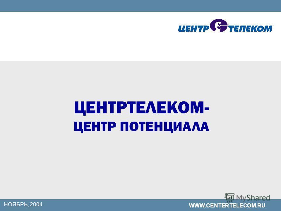 WWW.CENTERTELECOM.RU НОЯБРЬ, 2004 ЦЕНТРТЕЛЕКОМ- ЦЕНТР ПОТЕНЦИАЛА