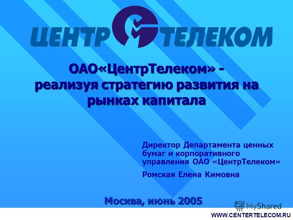 ОАО«ЦентрТелеком» - реализуя стратегию развития на рынках капитала Москва, июнь 2005 WWW.CENTERTELECOM.RU RTS: ESMO, ESMOP; MICEX: CTLK, CTLKР; OTC: CRMUY WWW.CENTERTELECOM.RU Директор Департамента ценных бумаг и корпоративного управления ОАО «ЦентрТ
