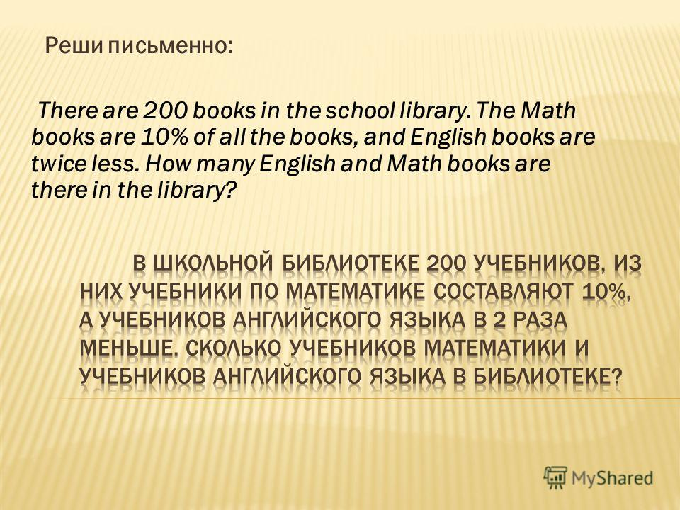 Реши письменно: There are 200 books in the school library. The Math books are 10% of all the books, and English books are twice less. How many English and Math books are there in the library?