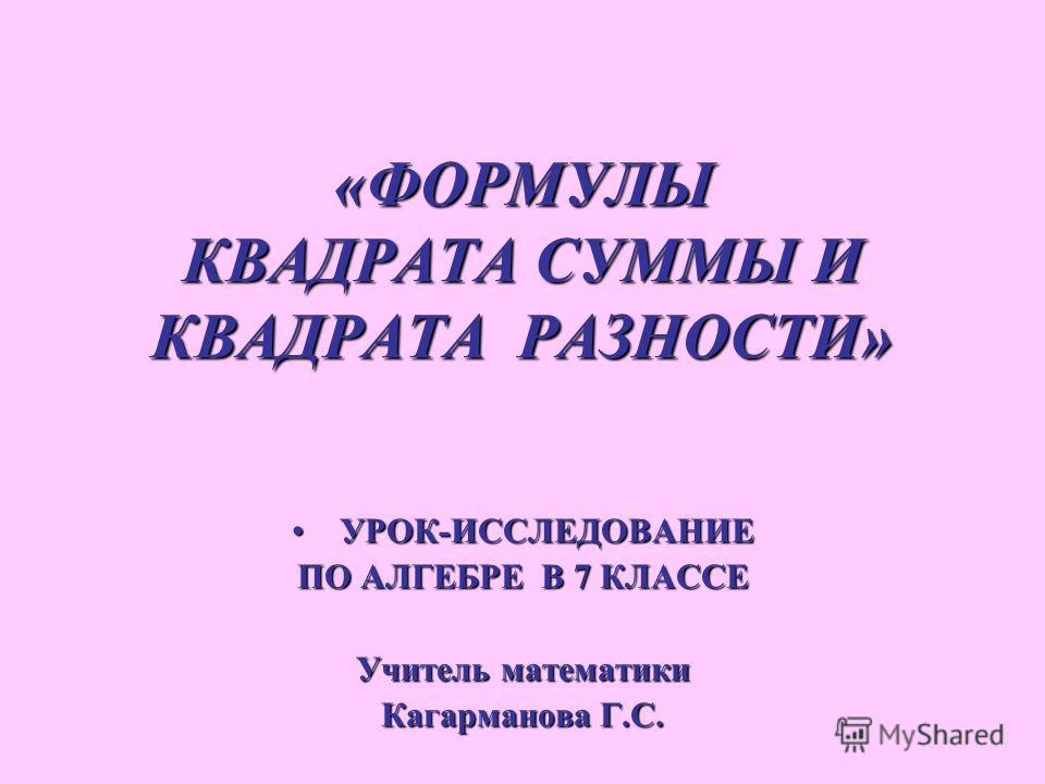 «ФОРМУЛЫ КВАДРАТА СУММЫ И КВАДРАТА РАЗНОСТИ» УРОК-ИССЛЕДОВАНИЕ УРОК-ИССЛЕДОВАНИЕ ПО АЛГЕБРЕ В 7 КЛАССЕ Учитель математики Кагарманова Г.С.