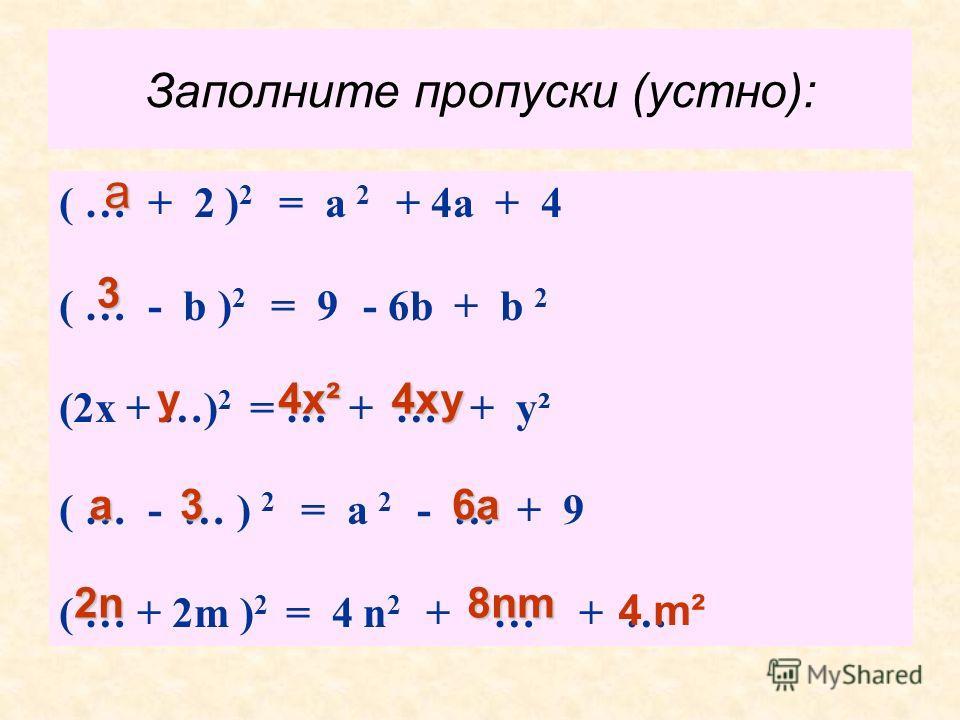 Заполните пропуски (устно): ( … + 2 ) 2 = a 2 + 4а + 4 ( … - b ) 2 = 9 - 6b + b 2 (2х + …) 2 = … + … + у² ( … - … ) 2 = a 2 - … + 9 ( … + 2m ) 2 = 4 n 2 + … + … a 3 a у 4х² 4ху 36а 2n2n2n2n8nm 4 m²