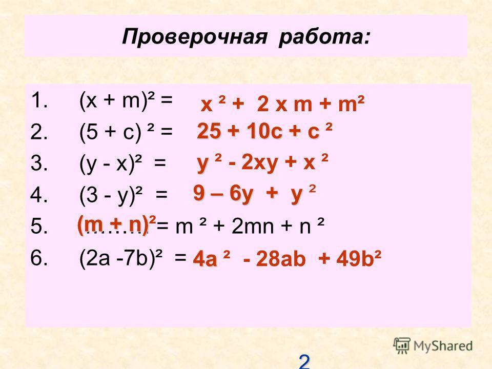Проверочная работа: 1. (x + m)² = 2. (5 + c) ² = 3. (y - x)² = 4. (3 - y)² = 5. ……… = m ² + 2mn + n ² 6. (2a -7b)² = x ² + 2 х m + m² 25 25 25 25 25 + 10c + c 25 + 10c + c ² y y ² - 2ху + х ² 9 – 6у + у 9 – 6у + у ² (m + n) (m + n)² 4a 4a ² - 28ab +