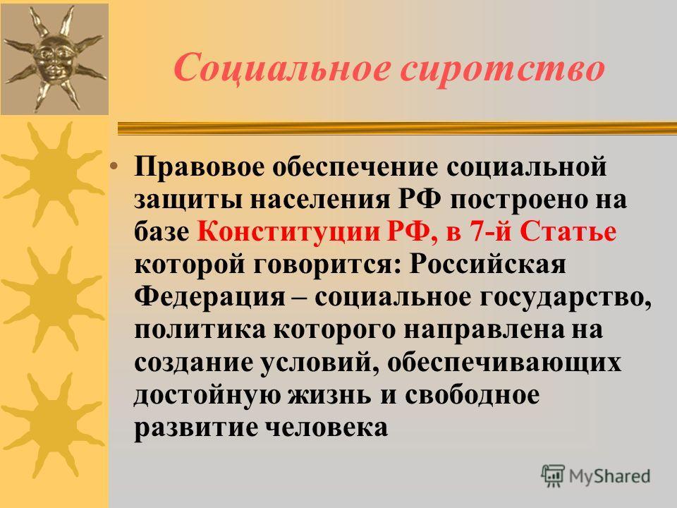 Социальное сиротство Правовое обеспечение социальной защиты населения РФ построено на базе Конституции РФ, в 7-й Статье которой говорится: Российская Федерация – социальное государство, политика которого направлена на создание условий, обеспечивающих