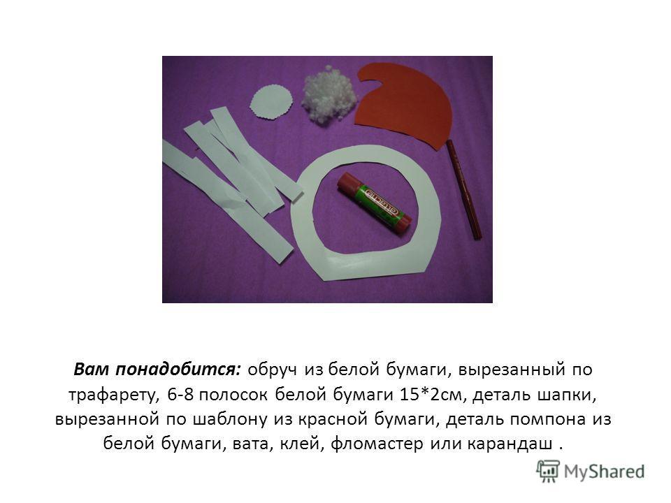 Вам понадобится: обруч из белой бумаги, вырезанный по трафарету, 6-8 полосок белой бумаги 15*2см, деталь шапки, вырезанной по шаблону из красной бумаги, деталь помпона из белой бумаги, вата, клей, фломастер или карандаш.