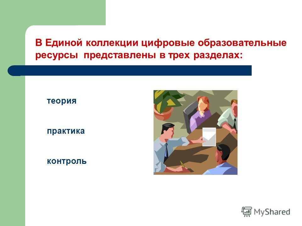 В Единой коллекции цифровые образовательные ресурсы представлены в трех разделах: теория практика контроль
