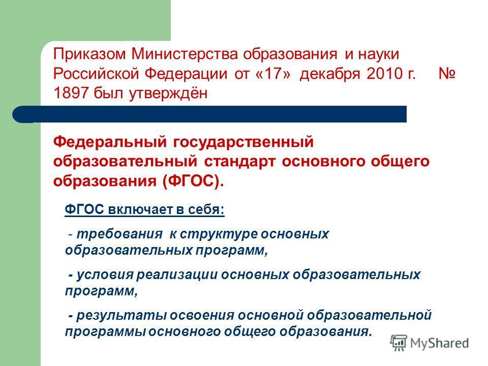 Приказом Министерства образования и науки Российской Федерации от «17» декабря 2010 г. 1897 был утверждён Федеральный государственный образовательный стандарт основного общего образования (ФГОС). ФГОС включает в себя: - требования к структуре основны