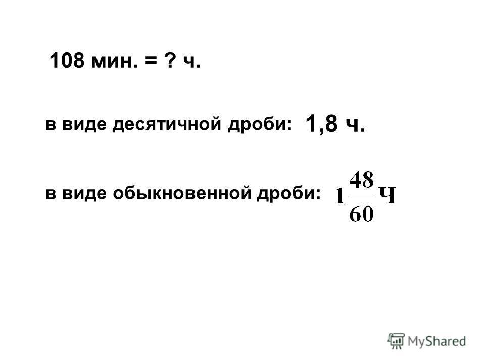 108 мин. = ? ч. в виде десятичной дроби: 1,8 ч. в виде обыкновенной дроби: