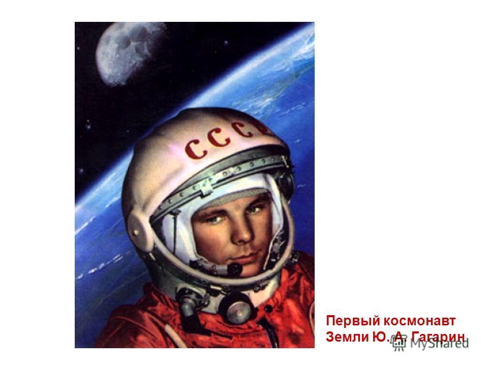 Первый космонавт Земли Ю. А. Гагарин