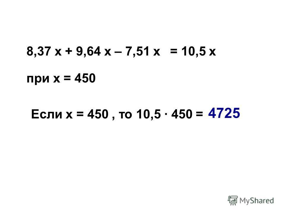 8,37 х + 9,64 х – 7,51 х при х = 450 = 10,5 х Если х = 450, то 10,5 · 450 = 4725