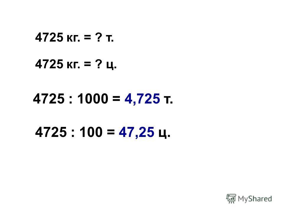 4725 кг. = ? т. 4725 кг. = ? ц. 4725 : 1000 = 4,725 т. 4725 : 100 = 47,25 ц.