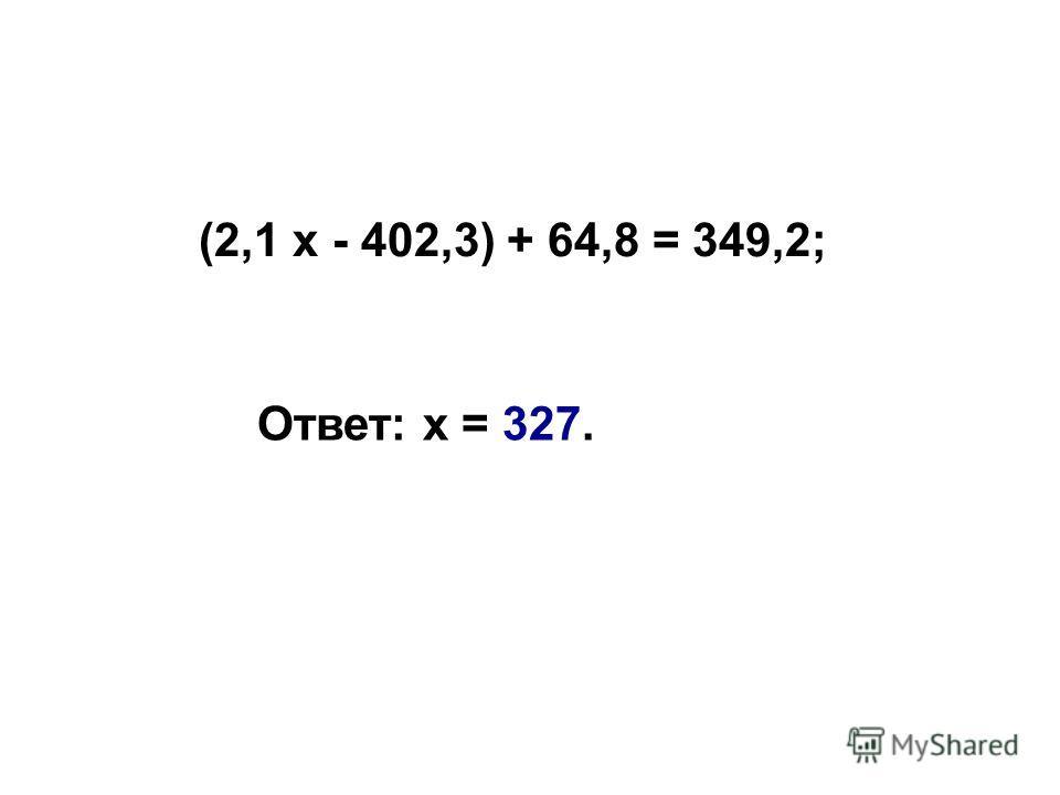 (2,1 х - 402,3) + 64,8 = 349,2; Ответ: х = 327.