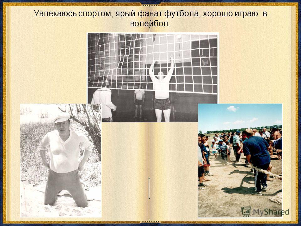 Увлекаюсь спортом, ярый фанат футбола, хорошо играю в волейбол.
