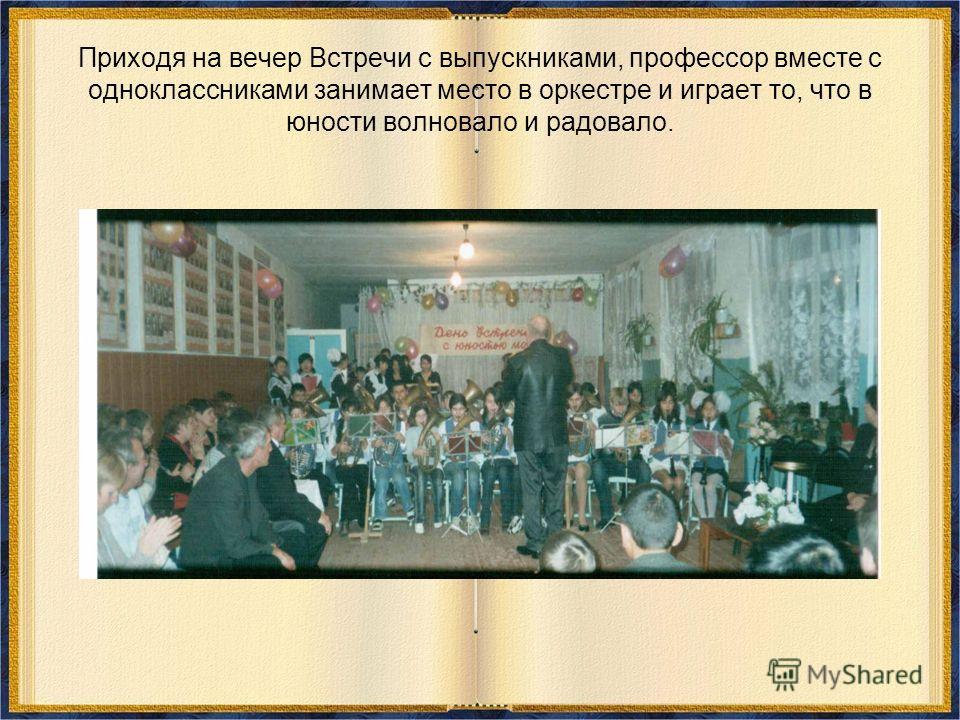 Приходя на вечер Встречи с выпускниками, профессор вместе с одноклассниками занимает место в оркестре и играет то, что в юности волновало и радовало.