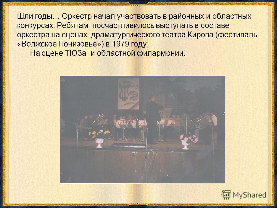 Шли годы… Оркестр начал участвовать в районных и областных конкурсах. Ребятам посчастливилось выступать в составе оркестра на сценах драматургического театра Кирова (фестиваль «Волжское Понизовье») в 1979 году; На сцене ТЮЗа и областной филармонии.