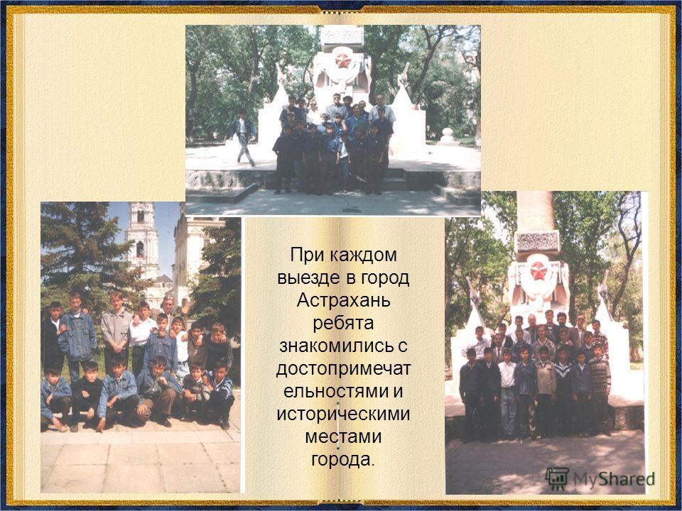При каждом выезде в город Астрахань ребята знакомились с достопримечат ельностями и историческими местами города.