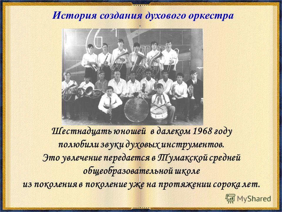 История создания духового оркестра Шестнадцать юношей в далеком 1968 году полюбили звуки духовых инструментов. Это увлечение передается в Тумакской средней общеобразовательной школе из поколения в поколение уже на протяжении сорока лет.