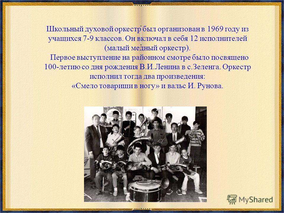 Школьный духовой оркестр был организован в 1969 году из учащихся 7-9 классов. Он включал в себя 12 исполнителей (малый медный оркестр). Первое выступление на районном смотре было посвящено 100-летию со дня рождения В.И.Ленина в с.Зеленга. Оркестр исп