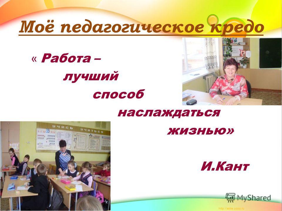 Моё педагогическое кредо « Работа – лучший способ наслаждаться жизнью» И.Кант