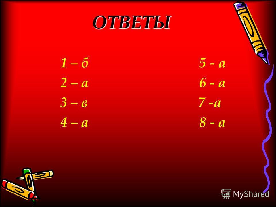 ОТВЕТЫ 1 – б 5 - а 2 – а 6 - а 3 – в 7 -а 4 – а 8 - а