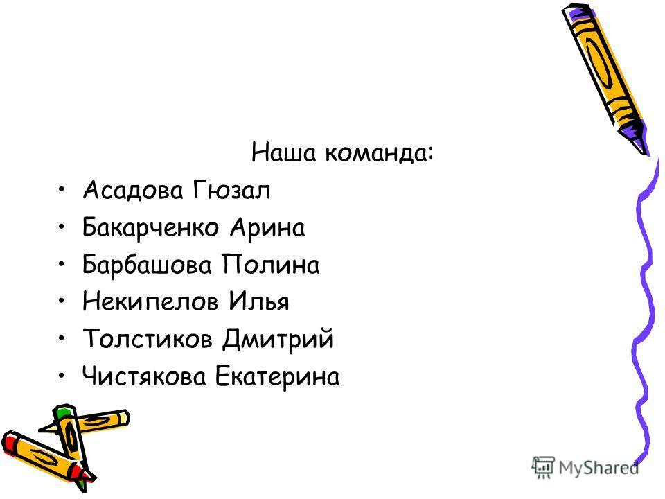 Наша команда: Асадова Гюзал Бакарченко Арина Барбашова Полина Некипелов Илья Толстиков Дмитрий Чистякова Екатерина