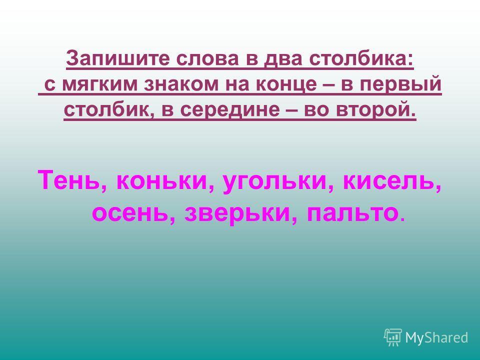 Запишите слова в два столбика: с мягким знаком на конце – в первый столбик, в середине – во второй. Тень, коньки, угольки, кисель, осень, зверьки, пальто.