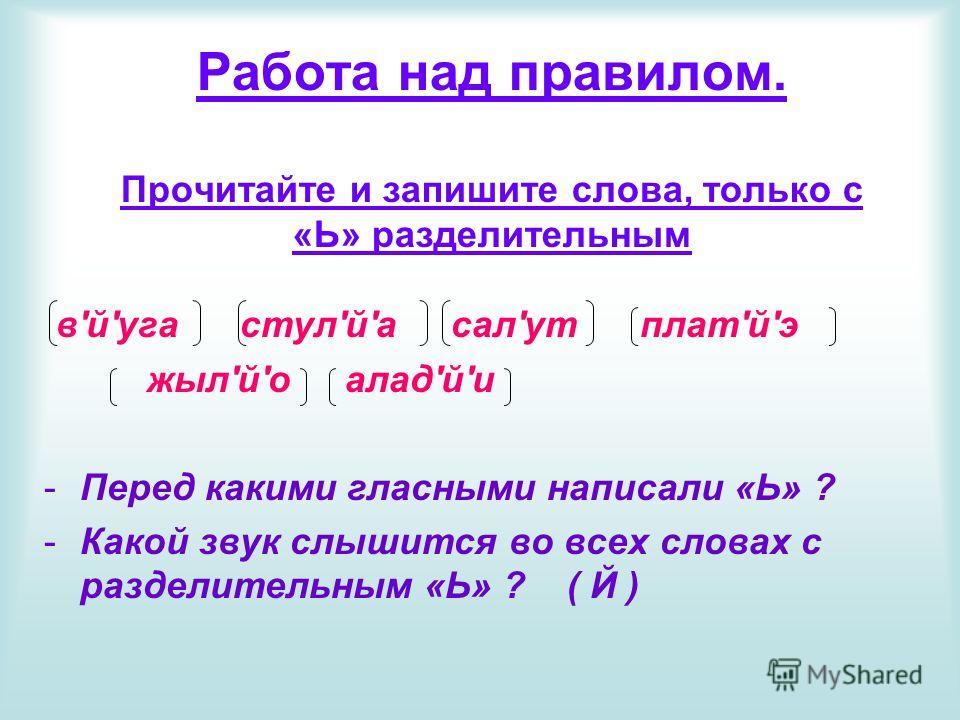 Работа над правилом. Прочитайте и запишите слова, только с «Ь» разделительным в'й'уга стул'й'а сал'ут плат'й'э жыл'й'о алад'й'и -Перед какими гласными написали «Ь» ? -Какой звук слышится во всех словах с разделительным «Ь» ? ( Й )