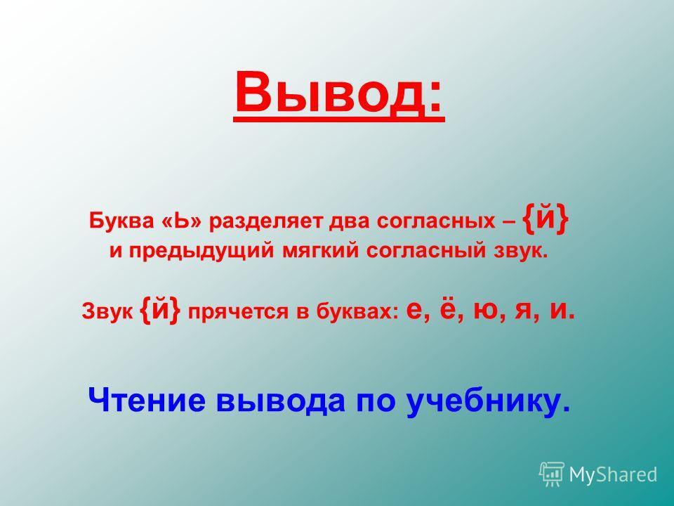 Вывод: Буква «Ь» разделяет два согласных – {й} и предыдущий мягкий согласный звук. Звук {й} прячется в буквах: е, ё, ю, я, и. Чтение вывода по учебнику.