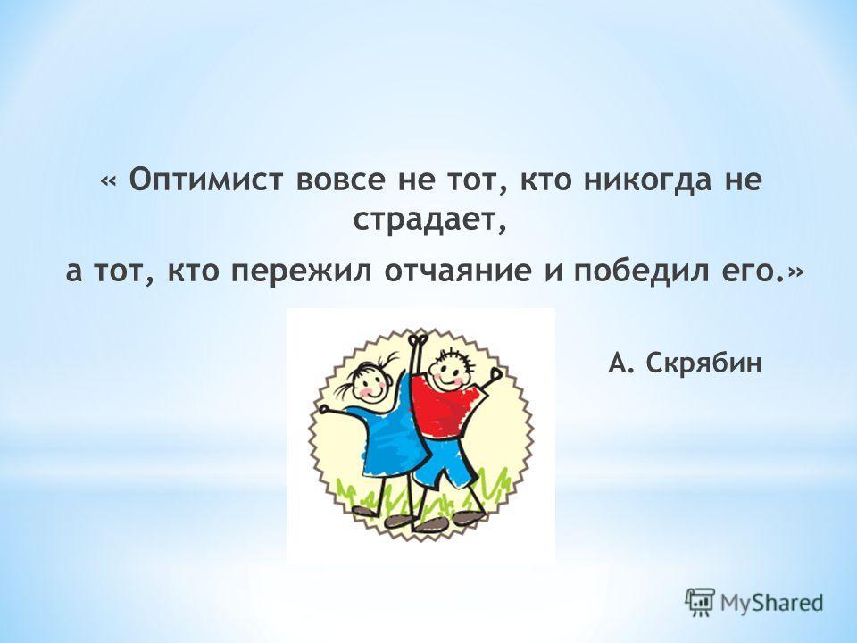« Оптимист вовсе не тот, кто никогда не страдает, а тот, кто пережил отчаяние и победил его.» А. Скрябин