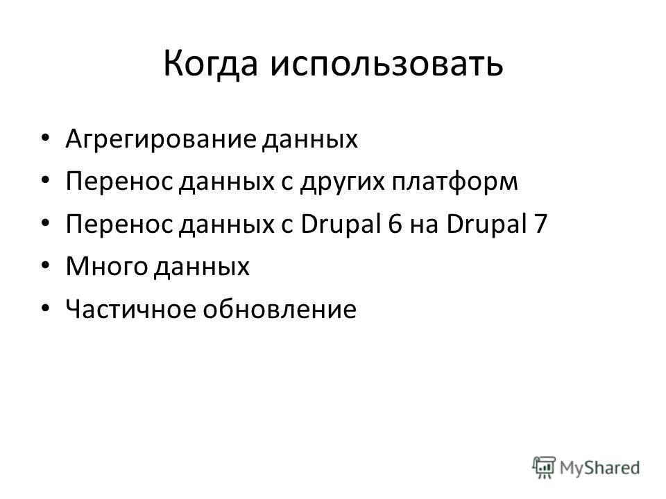 Когда использовать Агрегирование данных Перенос данных с других платформ Перенос данных с Drupal 6 на Drupal 7 Много данных Частичное обновление