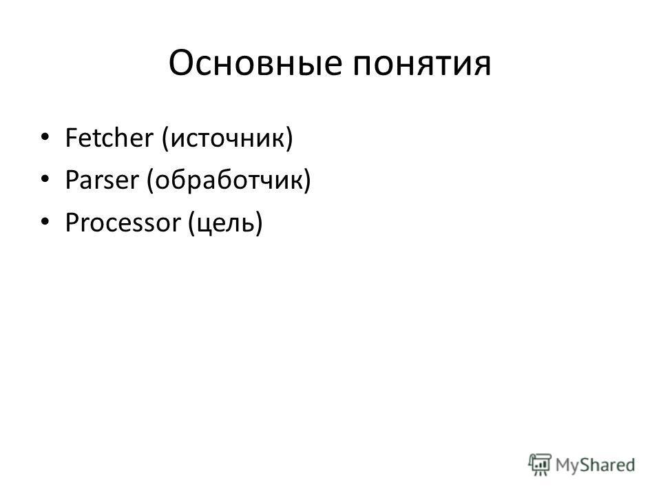 Основные понятия Fetcher (источник) Parser (обработчик) Processor (цель)