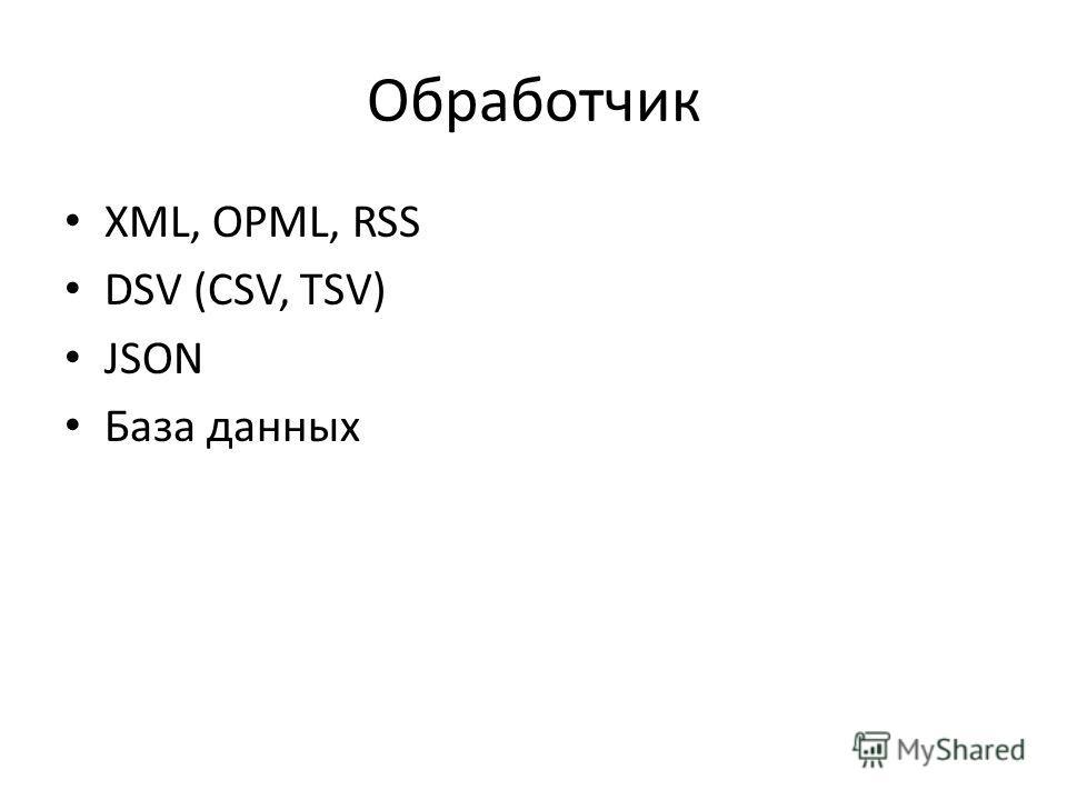Обработчик XML, OPML, RSS DSV (CSV, TSV) JSON База данных