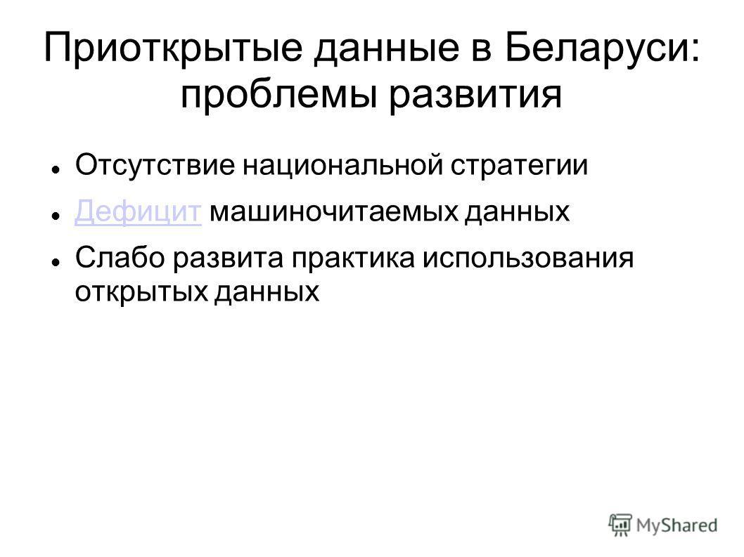 Приоткрытые данные в Беларуси: проблемы развития Отсутствие национальной стратегии Дефицит машиночитаемых данных Дефицит Слабо развита практика использования открытых данных