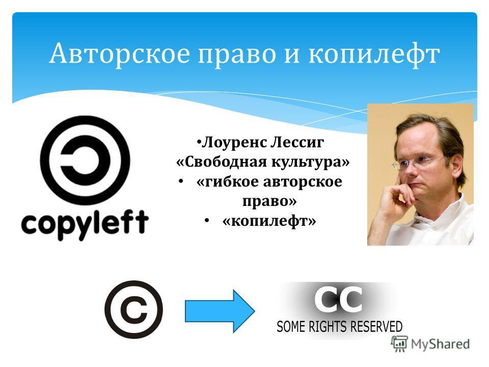 Авторское право и копилефт Лоуренс Лессиг « Свободная культура » « гибкое авторское право » « копилефт »
