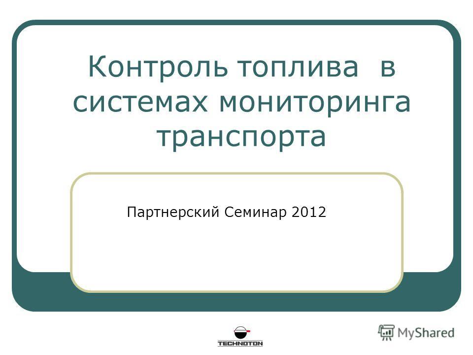 Контроль топлива в системах мониторинга транспорта Партнерский Семинар 2012