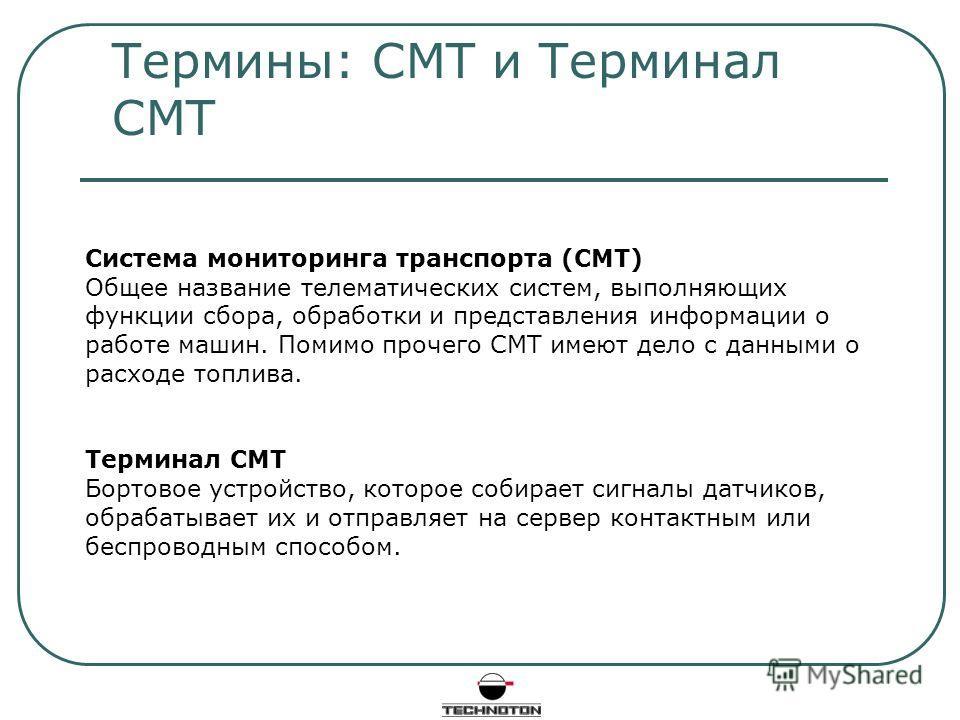 Термины: СМТ и Терминал СМТ Система мониторинга транспорта (СМТ) Общее название телематических систем, выполняющих функции сбора, обработки и представления информации о работе машин. Помимо прочего СМТ имеют дело с данными о расходе топлива. Терминал