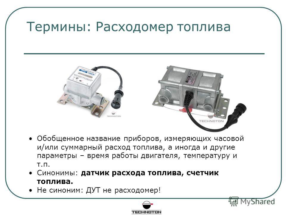 Термины: Расходомер топлива Обобщенное название приборов, измеряющих часовой и/или суммарный расход топлива, а иногда и другие параметры – время работы двигателя, температуру и т.п. Синонимы: датчик расхода топлива, счетчик топлива. Не синоним: ДУТ н