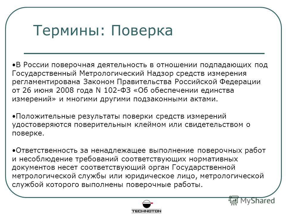 Термины: Поверка В России поверочная деятельность в отношении подпадающих под Государственный Метрологический Надзор средств измерения регламентирована Законом Правительства Российской Федерации от 26 июня 2008 года N 102-ФЗ «Об обеспечении единства