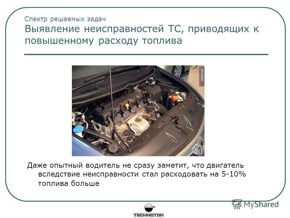 Спектр решаемых задач Выявление неисправностей ТС, приводящих к повышенному расходу топлива Даже опытный водитель не сразу заметит, что двигатель вследствие неисправности стал расходовать на 5-10% топлива больше