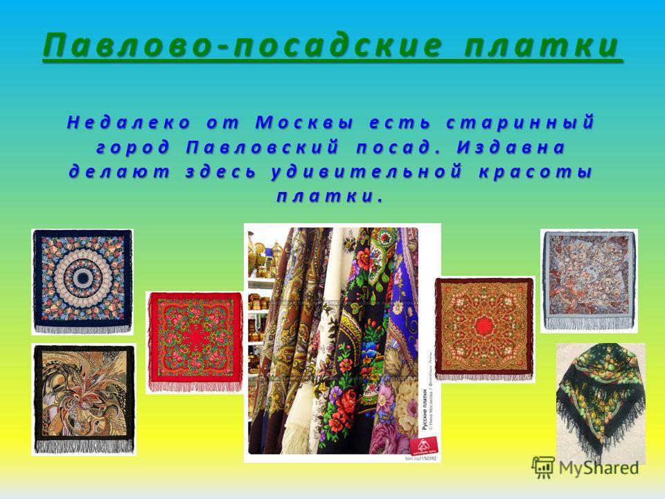 Павлово-посадские платки Недалеко от Москвы есть старинный город Павловский посад. Издавна делают здесь удивительной красоты платки.