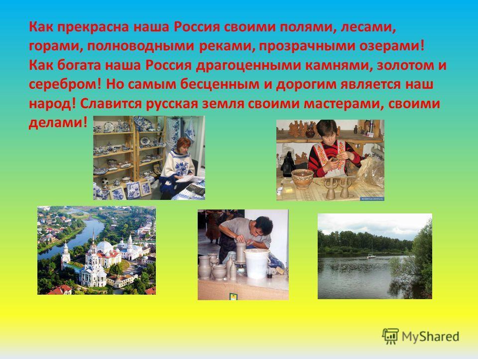 Как прекрасна наша Россия своими полями, лесами, горами, полноводными реками, прозрачными озерами! Как богата наша Россия драгоценными камнями, золотом и серебром! Но самым бесценным и дорогим является наш народ! Славится русская земля своими мастера