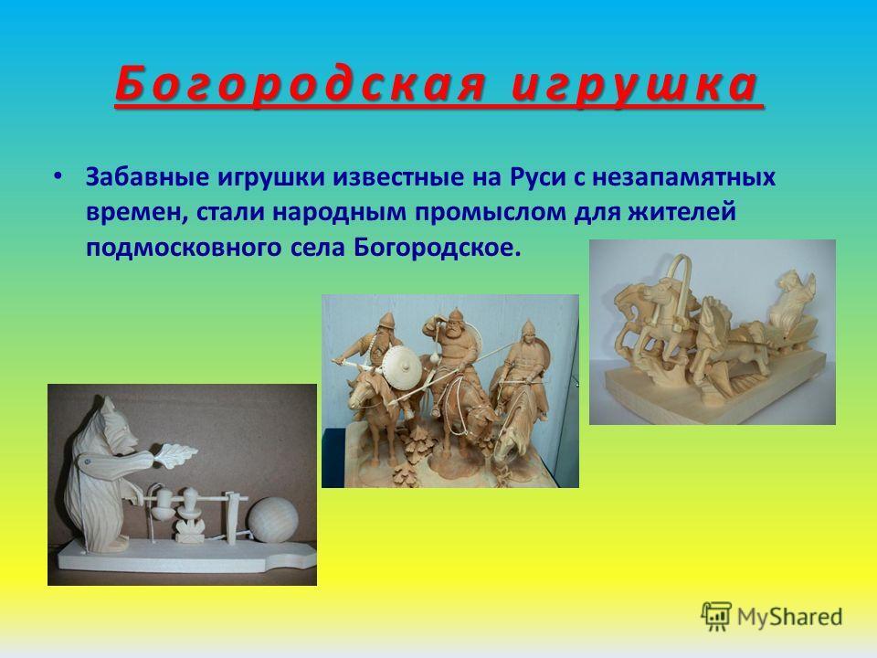 Богородская игрушка Забавные игрушки известные на Руси с незапамятных времен, стали народным промыслом для жителей подмосковного села Богородское.