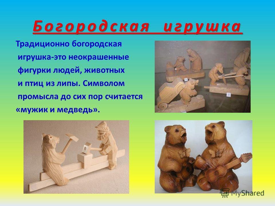 Богородская игрушка Традиционно богородская игрушка-это неокрашенные фигурки людей, животных и птиц из липы. Символом промысла до сих пор считается «мужик и медведь».
