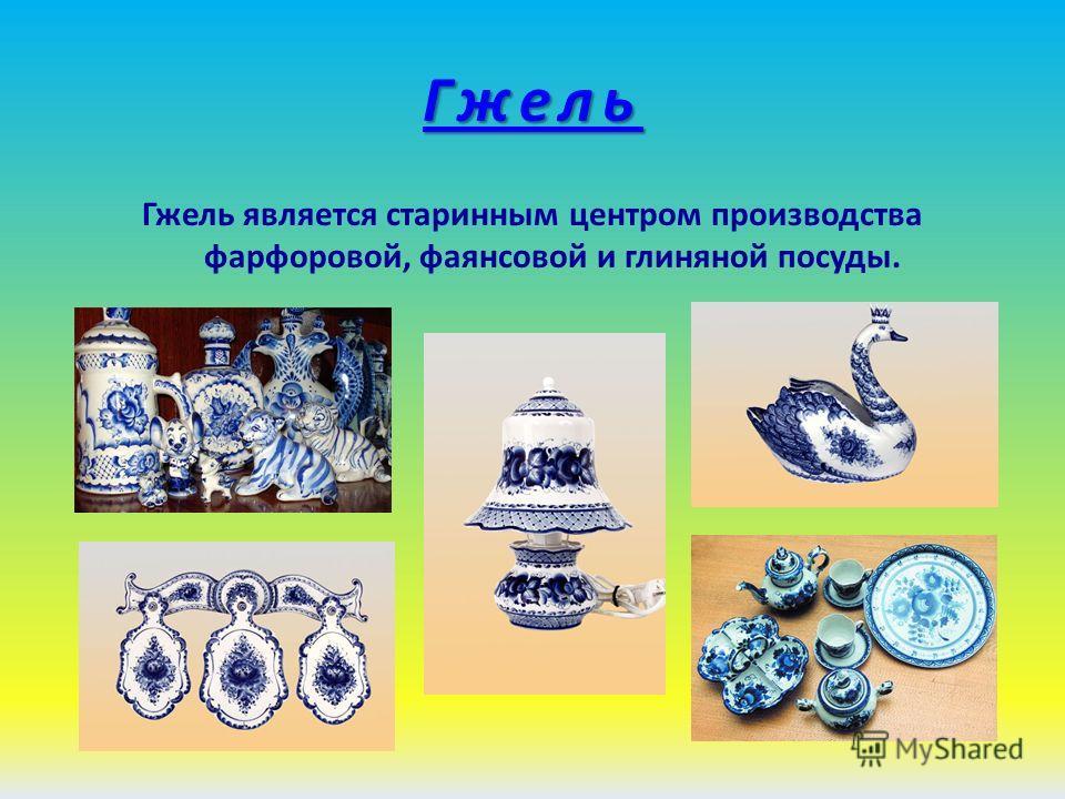 Гжель Гжель является старинным центром производства фарфоровой, фаянсовой и глиняной посуды.