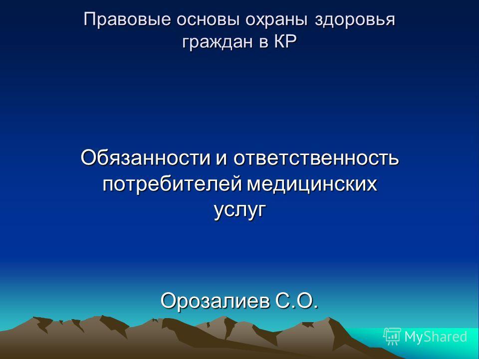 Правовые основы охраны здоровья граждан в КР Обязанности и ответственность потребителей медицинских услуг Орозалиев С.О.